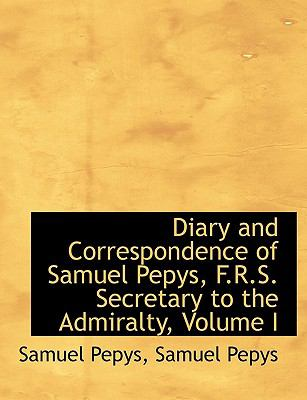 Diary and Correspondence of Samuel Pepys, F R S Secretary to the Admiralty N/A 9781116358544 Front Cover