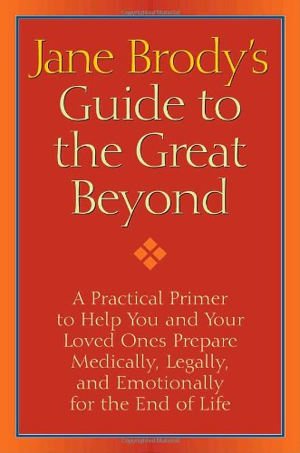 Jane Brody's Guide to the Great Beyond A Practical Primer to Help You and Your Loved Ones Prepare Medically, Legally, and Emotionally for the End of Life  2009 9781400066544 Front Cover