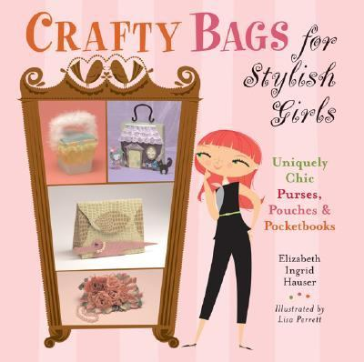 Crafty Bags for Stylish Girls Uniquely Chic Purses, Pouches, and Pocketbooks  2007 9781402736544 Front Cover