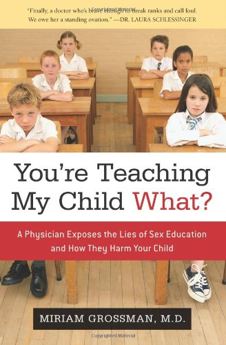You're Teaching My Child What? A Physician Exposes the Lies of Sex Ed and How They Harm Your Child  2009 9781596985544 Front Cover
