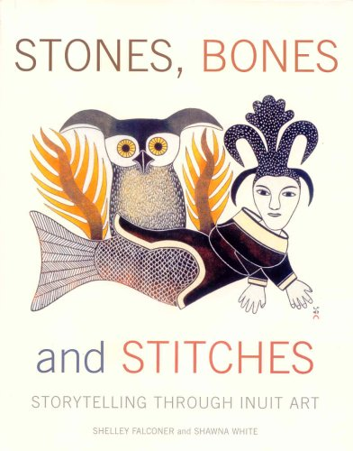 Stones, Bones and Stitches Storytelling Through Inuit Art  2007 9780887768545 Front Cover