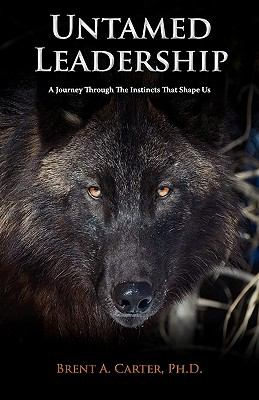 Untamed Leadership A Journey Through the Instincts That Shape Us  2011 9780982018545 Front Cover