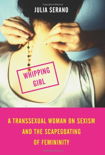 Whipping Girl A Transsexual Woman on Sexism and the Scapegoating of Femininity  2007 (Annotated) edition cover