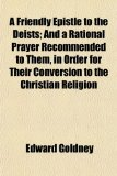 Friendly Epistle to the Deists; and a Rational Prayer Recommended to Them, in Order for Their Conversion to the Christian Religion N/A edition cover
