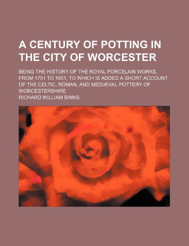 A Century of Potting in the City of Worcester; Being the History of the Royal Porcelain Works, from 1751 to 1851, to Which Is Added a Short Account of the Celtic, Roman, and Mediaeval Pottery of Worcestershire  0 edition cover