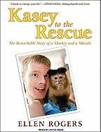 Kasey to the Rescue: The Remarkable Story of a Monkey and a Miracle  2010 9781400119547 Front Cover