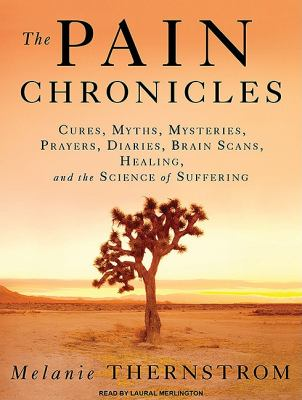 The Pain Chronicles: Cures, Myths, Mysteries, Prayers, Diaries, Brain Scans, Healing, and the Science of Suffering, Library Edition  2010 9781400148547 Front Cover