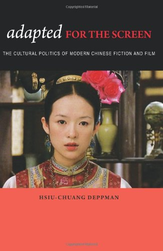 Adapted for the Screen The Cultural Politics of Adaptation in Modern Chinese Fiction and Film  2010 edition cover