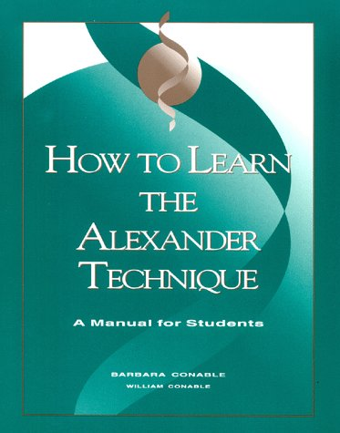 How to Learn the Alexander Technique : A Manual for Students 3rd 1995 9780962259548 Front Cover