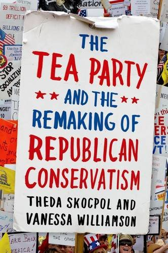 Tea Party and the Remaking of Republican Conservatism   2013 edition cover