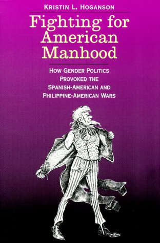 Fighting for American Manhood How Gender Politics Provoked the Spanish-American and Philippine-American Wars  2000 edition cover