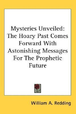 Mysteries Unveiled : The Hoary Past Comes Forward with Astonishing Messages for the Prophetic Future N/A 9780548081549 Front Cover
