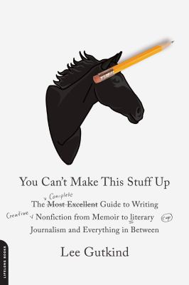 You Can't Make This Stuff Up The Complete Guide to Writing Creative Nonfiction - From Memoir to Literary Journalism and Everything in Between  2012 edition cover