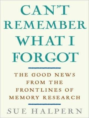 Can't Remember What I Forgot: The Good News from the Frontlines of Memory Research  2008 9781400157549 Front Cover