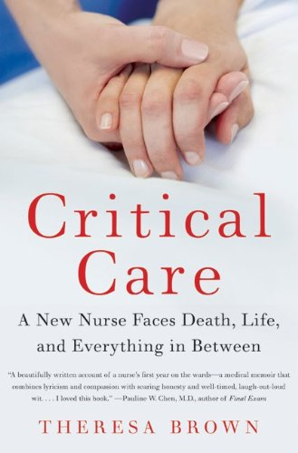 Critical Care A New Nurse Faces Death, Life, and Everything in Between  2010 9780061791550 Front Cover
