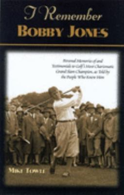 I Remember Bobby Jones Personal Memories of and Testimonials to Golf's Most Charismatic Grand Slam Champion As Told by the People Who Knew Him  2001 9781581821550 Front Cover