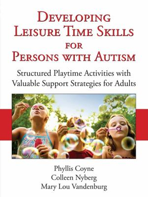 Developing Leisure Time Skills for Persons with Autism Structured Playtime Activities with Valuable Support Strategies for Adults N/A 9781935274551 Front Cover