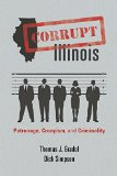 Corrupt Illinois Patronage, Cronyism, and Criminality  2015 9780252078552 Front Cover