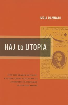 Haj to Utopia How the Ghadar Movement Charted Global Radicalism and Attempted to Overthrow the British Empire  2011 edition cover