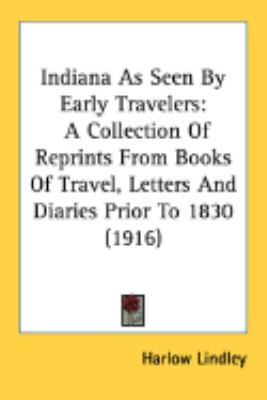 Indiana As Seen By Early Travelers: A Collection of Reprints from Books of Travel, Letters and Diaries Prior to 1830  2008 9780548865552 Front Cover
