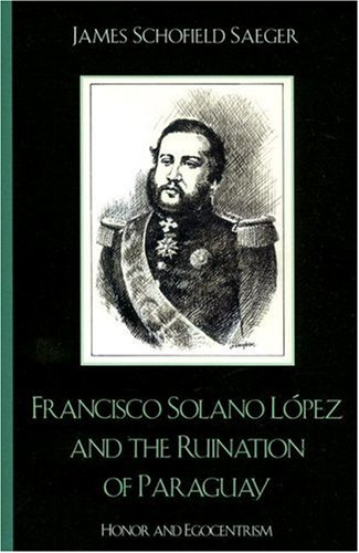 Francisco Solano Lopez and the Ruination of Paraguay Honor and Egocentrism  2007 9780742537552 Front Cover