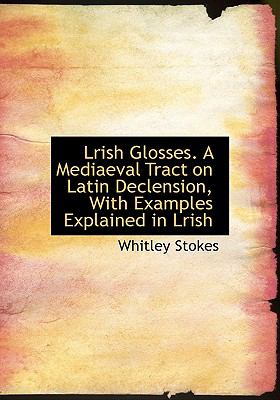 Lrish Glosses a Mediaeval Tract on Latin Declension, with Examples Explained in Lrish N/A 9781113920553 Front Cover