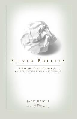 Silver Bullets: Strategic Intelligence for Better Design Firm Management  2008 edition cover