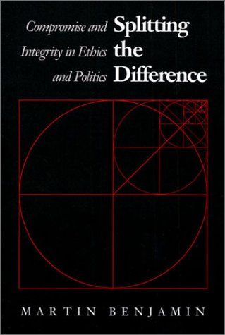 Splitting the Difference Compromise and Integrity in Ethics and Politics  1990 edition cover