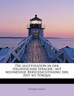Die Allitteration in der Italienischen Sprache Mit besonderer Ber�cksichtigung der Zeit bis Torqua N/A 9781115683555 Front Cover