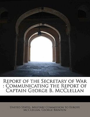 Report of the Secretary of War Communicating the Report of Captain George B. Mcclellan N/A 9781115993555 Front Cover