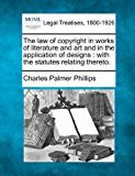 law of copyright in works of literature and art and in the application of designs : with the statutes relating Thereto  N/A 9781240141555 Front Cover