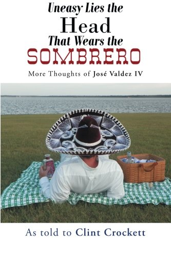 Uneasy Lies the Head That Wears the Sombrero More Thoughts of Jos Valdez IV  2013 9781491700556 Front Cover