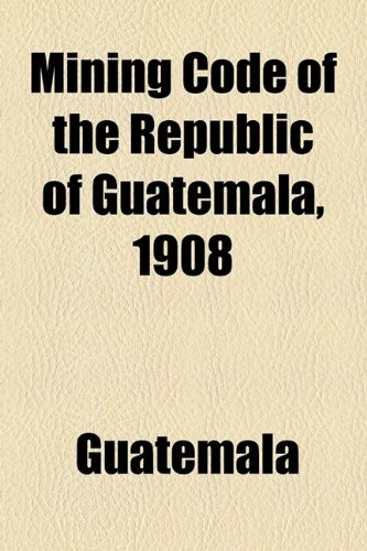 Mining Code of the Republic of Guatemala 1908  2010 edition cover