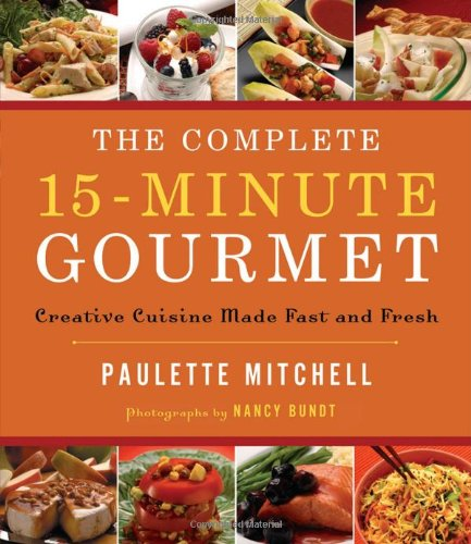 Complete 15-Minute Gourmet Creative Cuisine Made Fast and Fresh  2008 9781401603557 Front Cover