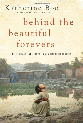 Behind the Beautiful Forevers Life, Death, and Hope in a Mumbai Undercity  2011 9781400067558 Front Cover