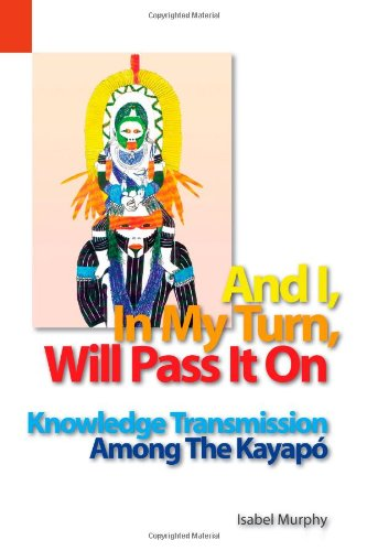 And I in My Turn, Will Pass It On Knowledge Transmission among the Kayapo  2004 9781556711558 Front Cover