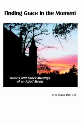 Finding Grace in the Moment Stories and Other Musings of an Aged Monk N/A 9780595354559 Front Cover