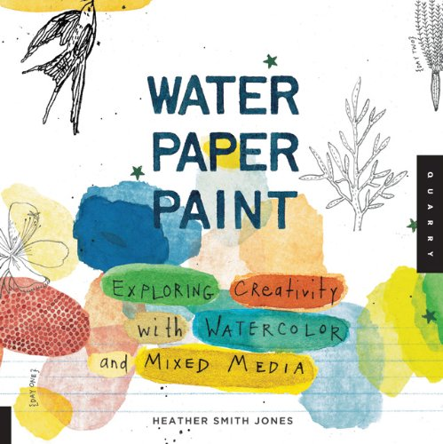 Water Paper Paint Exploring Creativity with Watercolor and Mixed Media  2011 edition cover