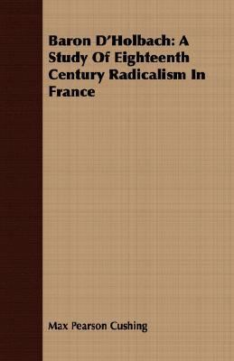 Baron D'Holbach A Study of Eighteenth Century Radicalism in France N/A 9781406718560 Front Cover
