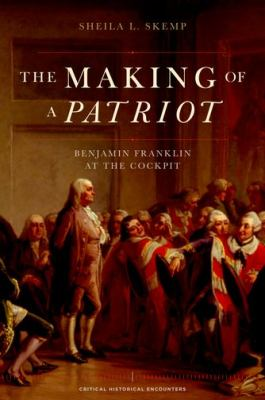 Making of a Patriot Benjamin Franklin at the Cockpit  2012 9780195386561 Front Cover