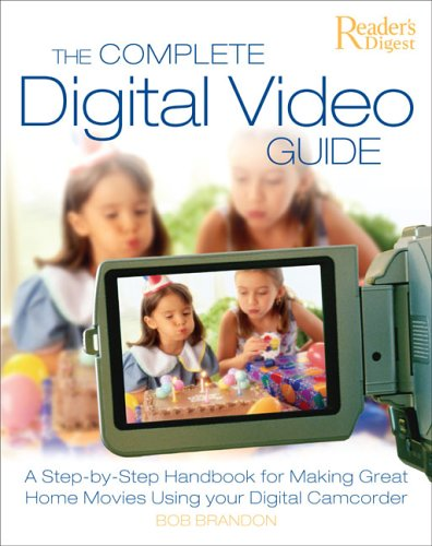 Complete Digital Video Guide A Step-by-Step Handbook for Making Great Home Movies Using Your Digital Camcorder  2005 9780762106561 Front Cover