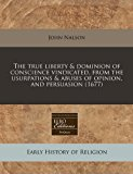 true liberty and dominion of conscience vindicated, from the usurpations and abuses of opinion, and Persuasion (1677)  N/A edition cover