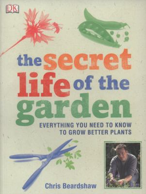 Secret Life of the Garden Everything You Need to Know to Grow  2009 9781405338561 Front Cover