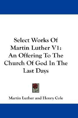 Select Works of Martin Luther An Offering to the Church of God in the Last Days N/A 9780548161562 Front Cover