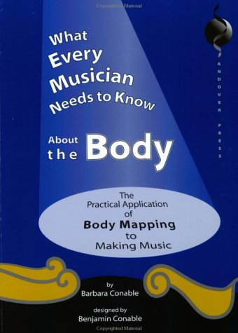 What Every Musician Needs to Know about the Body The Practical Application of Body Mapping and the Alexander Technique to Making Music  2000 edition cover