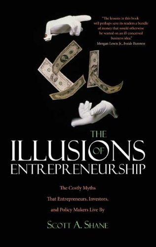 Illusions of Entrepreneurship The Costly Myths That Entrepreneurs, Investors, and Policy Makers Live By  2009 edition cover