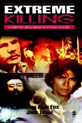 Extreme Killing Understanding Serial and Mass Murder  2005 9780761988564 Front Cover