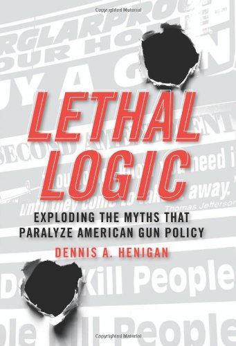 Lethal Logic Exploding the Myths That Paralyze American Gun Policy  2009 edition cover
