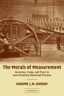Morals of Measurement Accuracy, Irony, and Trust in Late Victorian Electrical Practice  2011 9780521187565 Front Cover