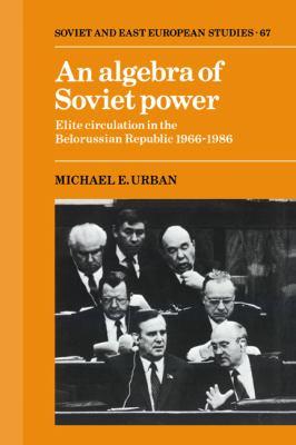 Algebra of Soviet Power Elite Circulation in the Belorussian Republic, 1966-1986  1989 9780521372565 Front Cover